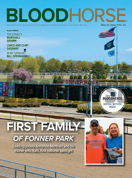 May 16; 2020; issue 20; cover of Blood Horse; First Family of Fonner Park: Leading jockey Armando Martinez and his trainer wife, Kelli, find national spotlight, Also Inside: Ten Strike's Marshall Gramm, Lance and Clint Gasaway, In My Opinion: Bill Oppenheim, On the cover: An overlook scene of Fonner Park's track, tote board, and infield. Insert features Armando & Kelli Martinez of Fonner Park.