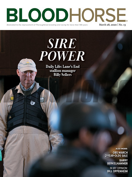 March 28; 2020; issue 13; cover of Blood Horse; Sire Power: Daily Life: Lane's End Stallion manager Billy Sellers, Also Inside; OBS March 2-Yeay-Olds Sale, Barry Berkelhammer, In My Opinion: Bill Oppenheim, On the cover: Billy Sellers, Lane's End Stallion Manager, oversees preparations for stallion breeding at Lane's End Farm in Versailles, Kentucky, on March, 3, 2020.