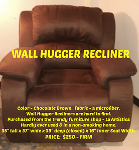 """WALL HUGGER RECLINER Color - Chocolate Brown.  Fabric - a microfiber.   Wall Hugger Recliners are hard to find.   Purchased from the trendy furniture shop - La Artística Hardly ever used & in a non-smoking home. DIMENSIONS:  35"""" tall x 37"""" wide x 33"""" deep (closed) x 16"""" Inner Seat Width. PRICE:  $250 - FIRM"""