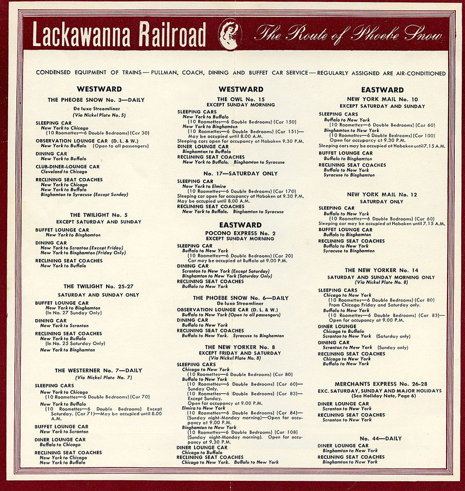 Apart from Phoebe Snow all Lackawanna trains had separate names eastbound and westbound. <br /> <br /> There were four through trains between Hoboken and Buffalo; Phoebe Snow and The Westerner both carried Chicago sleepers for interchange with the Nickel Plate Road. The Twilight was coaches only and arrived in Buffalo at 2:30 a.m, except Sunday when it terminated at Binghamton. The other through train, the Owl (no.15) carried sleepers for Buffalo and Binghamton and ran daily except Sunday morning. The Sunday equivalent of the Owl, no.17 actually left on Saturday night and carried a sleeper for Elmira, the only day of the week Elmira had a dedicated sleeper.