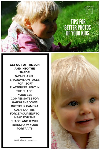 Photography tip to easily make great photos of your children. Get out of the sun and into the shade! Swap harsh Shadows on faces for soft flattering light in the shade. Your eye compensates for harsh shadows but your camera cnat do this. Force yourself to head for the shade at it will transfrom your portraits.