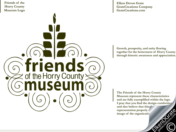 Friends of the Horry County Museum Logo<br /> <br /> **Corner information** The Friends of the Horry County Museum represent these characteristics and are fully exemplified within the logo. I pray that you find the design comforting and also believe that this design is a true representation properly reflecting the image of the organization.<br /> <br /> Elken Devon Grate © 2011