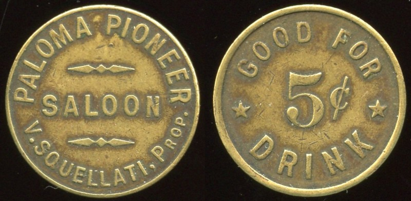 SALOON - California<br /> Lot 38:  PALOMA PIONEER / SALOON / V. SQUELLATI, PROP. // Good For / 5¢ / Drink, br rd 21mm.  Listed F-4 EV7, E-4 $80/150.    G3-(EV$175/350)-MB$125 -- sold $250