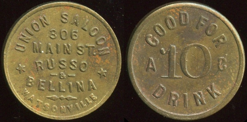 SALOON - California<br /> Lot 67:  UNION SALOON / 306 / MAIN ST. / RUSSO / & / BELLINA / WATSONVILLE // Good For / A 10¢ / Drink, br rd 21mm,  Listed F-18 EV6.   G4-($75/150)-MB$60 -- sold $150