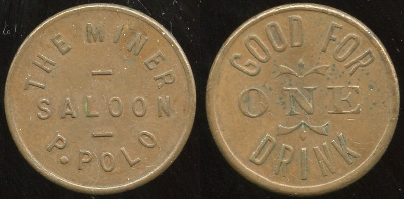 SALOON - California<br /> Lot 6:  THE MINER / SALOON / P. POLO // Good For / One / Drink, (Amador City), cu rd 21mm.  Listed F-6 EV5, E-8 $30-40.         G4-(EV$75/150)-MB$50 - DNS
