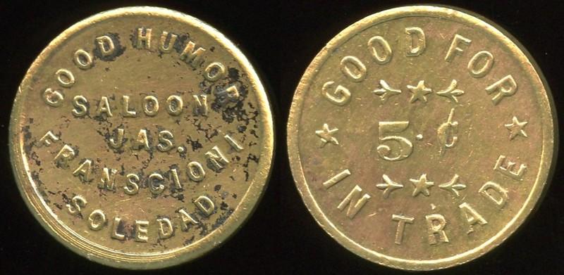 SALOON - California<br /> Lot 57:  GOOD HUMOR / SALOON / JAS. / FRANSCIONI / SOLEDAD // Good For / 5¢ / In Trade, br rd 21mm.  Listed F-3 EV7, E-3 $70/130.    G3-(EV$175/350)-MB$100 - DNS