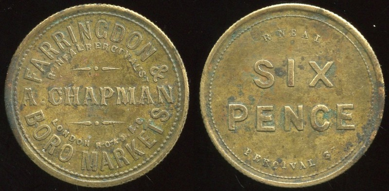FOREIGN - London, Great Britain <br /> Lot 330:  FARRINGDON & / (sm: R NEAL PERCIVAL ST) / A. CHAPMAN / (sm: LONDON ROAD E.C.) / BORO MARKETS // (sm: R Neal) / Six / Pence / (sm: Percival St), br rd 27mm, reeded edge.   G3-(EV$25/50) MB$18 - SOLD $20