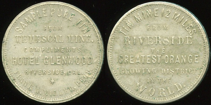 CALIFORNIA - Riverside<br /> Lot 112:  SAMPLE PURE TIN / FROM / TEMESCAL MINE. / COMPLIMENTS / HOTEL GLENWOOD / RIVERSIDE, CAL. / FRANK A. MILLER, PROP. // Tin Mine 12 Miles / From / Riverside / The / Greatest Orange / Growing District / In The / World., tin rd 31mm.  Listed A-RIV 72F S, 1K-20.  G5-(EV$150/300)-MB$125 // SOLD $250