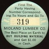 LUMBER - Unlocated<br /> Lot 590:  FIND THE / PARTY HAVING / NUMBER CORRESPOND- / ING TO YOURS AND GO TO / 319 / MIDLAND LUMBER CO. / THE BEST PLACE ON EARTH TO / BUY BUILDING MATERIAL / AND GET $1.00 / IN CASH. // (pin), blue/black/white imprint  on ce rd 38mm.  Good-for pinback – most unusual!   G4-EV$32/$64-MB$20 // SOLD $35