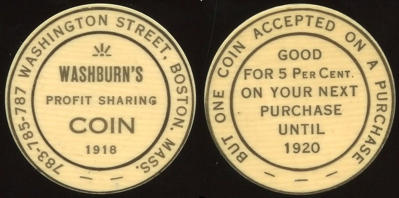 MASSACHUSETTS - Boston<br /> Lot 274:  783-785-787 WASHINGTON STREET, BOSTON, MASS. / WASHBURN'S / PROFIT SHARING / COIN / 1918 // But One Coin Accepted On A Purchase / Good / For 5 Per Cent. / On Your Next / Purchase / Until / 1920, black imprint/cream ce rd 32mm.    G5-EV$75/150-MB$65 // SOLD $80