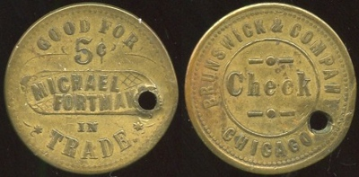 ILLINOIS<br /> Lot 207: GOOD FOR / 5¢ / MICHAEL / FORTMAN'S / IN TRADE. // Brunswick & Company / Check / Chicago., (Chicago), br rd 25mm, hole 3:00 obscures last part of issuer name.   G3-EV$30/60-MB$20