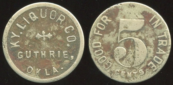OKLAHOMA<br /> Lot 76: KY. LIQUOR CO. / GUTHRIE, / OKLA. // Good For In Trade / 5 / Cents, wm rd 21mm.  Listed (w/metal error) 520 $150.  G3-EV$125/250-MB$100
