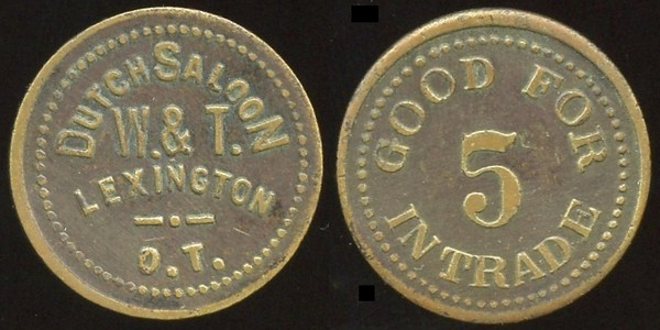 OKLAHOMA<br /> Lot 98:  DUTCH SALOON / W. & T. / LEXINGTON / O.T. // Good For / 5 / In Trade, br rd 22mm.  Listed 10 $650, but unholed.  Erickson-1 $400/600.   G3-EV$500/1,000-MB$400