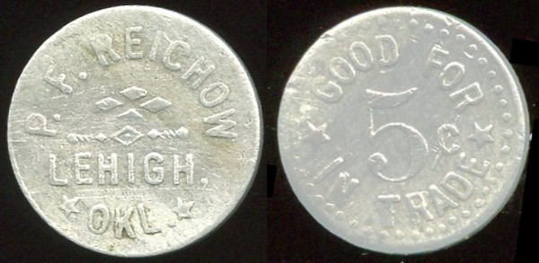 OKLAHOMA<br /> Lot 97:  P.F. REICHOW / LEHIGH, / OKL. // Good For / 5¢ / In Trade, al rd 18mm.  Unlisted!  G3-EV$75/150-MB$60