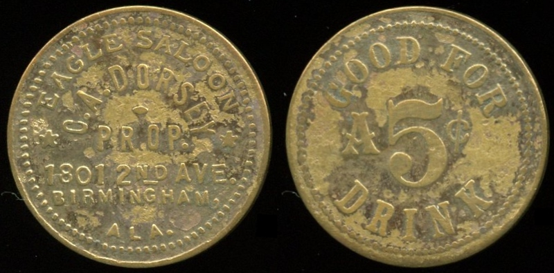 SALOON - Alabama, Birmingham<br /> Lot 1:  EAGLE SALOON / C.A. DORSEY / PROP. / 1801 2ND AVE. / BIRMINGHAM, / ALA. // Good For / A 5¢ / Drink, br rd 25mm.  Listed 4.    G3-MB$800