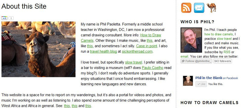 "<a href=""http://nomadicsamuel.com/top100travelblogs/phil-in-the-blank"">http://nomadicsamuel.com/top100travelblogs/phil-in-the-blank</a> : Phil Paoletta is a former middle school teacher who has decided to make the world his classroom.   He loves to teach people how to draw camels & is an advocate of slow travel."