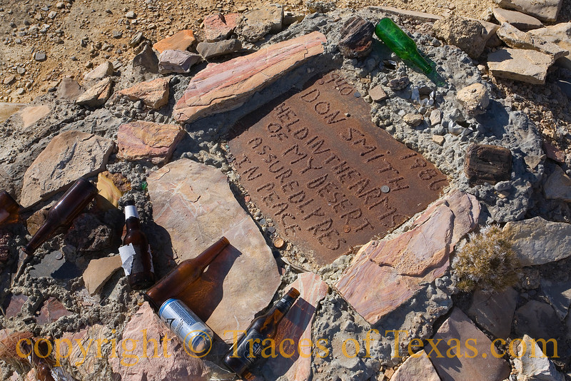 "Title:   Don Smith<br /> <br /> Comments: The inscription on this ""tombstone"" reads simply as follows:  ""Don Smith ... Held in the arms of my desert, I assuredly rest in peace."" Don Smith was a lawyer of some repute in Terlingua and apparently a true Texas character. E every year, on  ""Los Dios de Las Muertas,""  his friends come to his grave and drink some beers in remembrance.  <br /> <br /> Location: Terlingua"