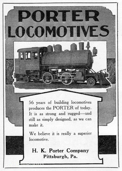 1922 H.K. Porter Company.<br /> <br /> Information regarding the locomotive featured in this ad - San Diego and Southern Railway #100 numbered at factory. <br /> Built February 1911, serial number 4812. <br /> Upon delivery, SD&S renumbered it #2. <br /> San Diego and Southern and National City and Otay Rwys. <br /> merged, becoming San Diego and Southeastern Rwy. <br /> SD&S #2 becomes SD&SE Rwy #2 in 1912. <br /> SD&SE Rwy. becomes part of San Diego and Arizona Railway. <br /> SD&SE Rwy. becomes SD&A 1st #2. <br /> Sold to Scofield Engineering Company. <br /> Later sold to U.S. Navy Destroyer Base in 1919.