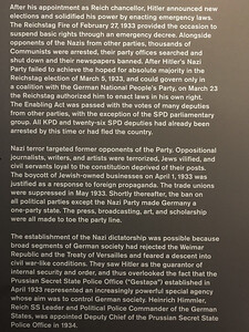"One of hundreds of plaques describing the rise of the Third Reich. The second paragraph sums it up nicely. ""Nazi terror targeted former opponents of the Party. Oppositional journalists, writers, and artists were terrorized, Jews vilified, and civil servants loyal to the constitution deprived of their posts. The poycot of Jewish-owned businesses on April 1, 1933 was justified as a response to foreign propoganda. The trade unions were suppressed in May 1933. Shortly thereafter, the ban on all political parties except the Nazi Party made Germany a one-party state. The press, broadcasting, art, and scholarship were all made to toe the party line."