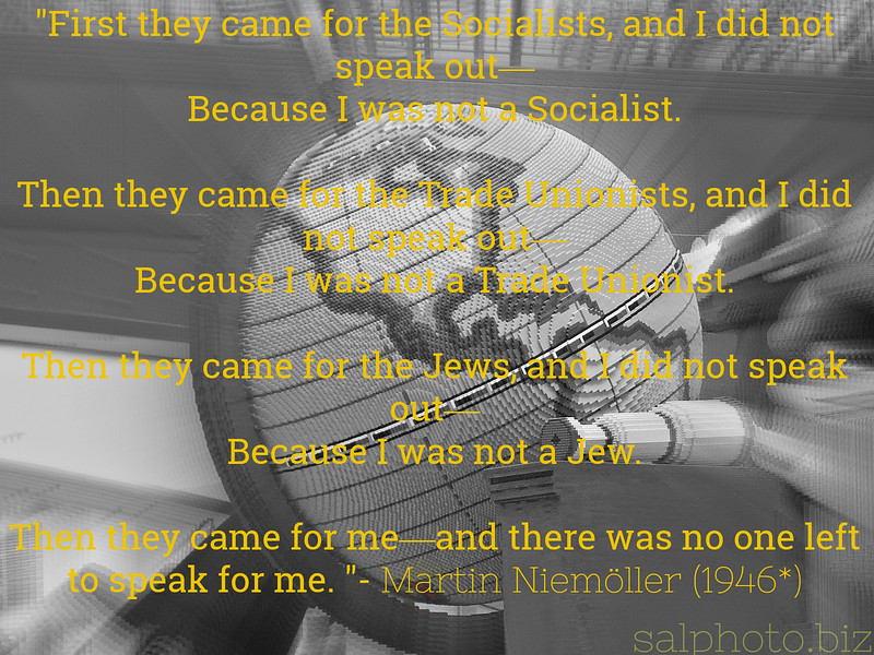"""Martin Niemöller: """"First they came for the Socialists...""""<br /> <a href=""""https://www.ushmm.org/wlc/en/article.php?ModuleId=10007392"""">https://www.ushmm.org/wlc/en/article.php?ModuleId=10007392</a><br /> Martin Niemöller (1892–1984) was a prominent Protestant pastor who emerged as an outspoken public foe of Adolf Hitler and spent the last seven years of Nazi rule in concentration camps.<br /> <br /> Niemöller is perhaps best remembered for the quotation:<br /> <br /> First they came for the Socialists, and I did not speak out—<br /> Because I was not a Socialist.<br /> <br /> Then they came for the Trade Unionists, and I did not speak out—<br /> Because I was not a Trade Unionist.<br /> <br /> Then they came for the Jews, and I did not speak out—<br /> Because I was not a Jew.<br /> <br /> Then they came for me—and there was no one left to speak for me.<br /> <br /> The quotation stems from Niemöller's lectures during the early postwar period. Different versions of the quotation exist. These can be attributed to the fact that Niemöller spoke extemporaneously and in a number of settings. Much controversy surrounds the content of the poem as it has been printed in varying forms, referring to diverse groups such as Catholics, Jehovah's Witnesses, Jews, Trade Unionists, or Communists depending upon the version. Nonetheless his point was that Germans—in particular, he believed, the leaders of the Protestant churches—had been complicit through their silence in the Nazi imprisonment, persecution, and murder of millions of people. <br /> """"..Origin<br /> The statement was published in a book by Milton Mayer, They Thought They Were Free (1955), based on interviews he had conducted in Germany several years earlier. The quotation was circulated by civil rights activists and educators in the United States in the late 1950s. Some research traces the text to several speeches given by Niemöller in 1946...""""<br /> <br /> <a href=""""https://en.wikipedia.org/wiki/First_they_came_"""">https://"""