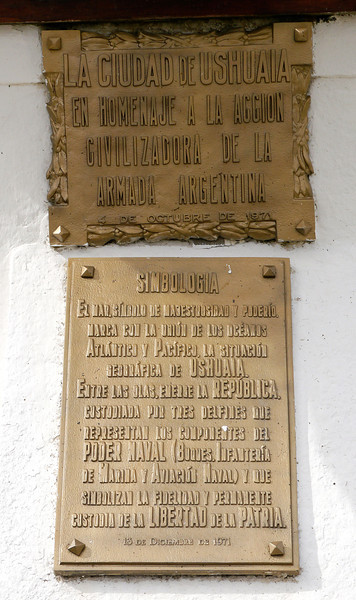 "OAT Patagonia trip, Dec 2013.<br /> Ushuaia- I took a little walk down from our hotel that is about a block away. Probable translation of the plaques:<br /> ""The city of Ushuaia in tribute to the civilizing action of the Argentina Navy.  4 October 1971""<br /> ""Symbology     The sea, symbol of majesty and power, marks with the union of the Atlantic and Pacific oceans, the geographical location of Ushuaia. Between the waves, emerge the Republic. Guarded by three dolphins that represent the components NAVAL POWER (Ships, Marine Corps, and Naval Aviation) and symbolize fidelity and permanent custody of the LIBERTY of the COUNTRY.<br /> December 13, 1971"""