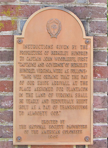 "Historical Signage on Brick Columns at Entrance to the Winter Garden - Berkeley Plantation, Charles City, Virginia  7-27-11<br /> The group's charter required that the day of arrival be observed yearly as a ""day of thanksgiving"" to God. On that first day, Captain John Woodleaf held the service of thanksgiving. The Charter of Berkeley Plantation specified the thanksgiving service: ""Wee ordaine that the day of our ships arrival at the place assigned for plantacon in the land of Virginia shall be yearly and perpetually keept holy as a day of thanksgiving to Almighty God."""