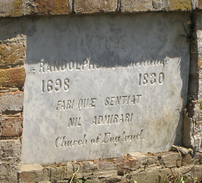 """Randolphs of Tuckahoe 1698 to 1830 - Tuckahoe, Thomas Jefferson's Boyhood Home - Richmond, VA<br /> Fari que sentiat nil admirari is written on the stone.  """"FARI QUE SENTIAT"""" means loosely, """" enduring courage, virtue, pursuit of pure thinking."""" """"NIL ADMIRARI"""" means loosely, """"Nothing is to be admired."""" Some have said it indicates """"deathless courage, generosity and elevation of mind""""."""