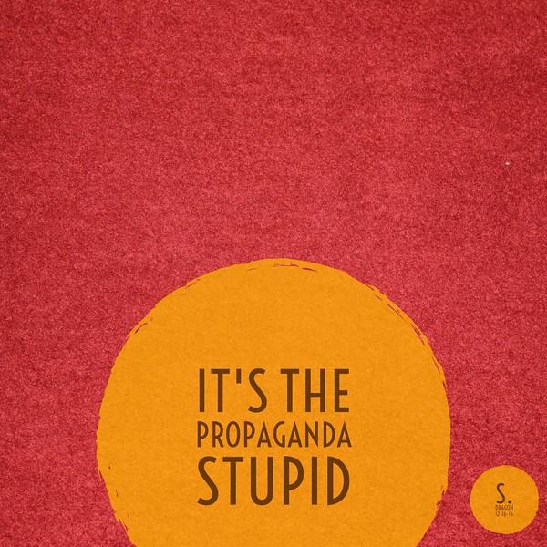 It's The Propaganda Stupid
