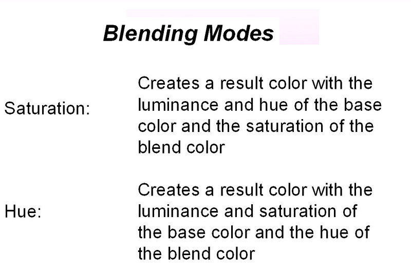 Recall that in Photoshop terminology, the base color refers to the pixels of the lower layer while the blend color refers to the pixels of the layer on top.  At the left are Adobe's definitions of these two blending modes.  Note that if you are using a brush to apply the blend pixels rather than a separate layer, the blend color is the color of the brush.<br /> <br /> To paraphrase, in saturation mode, the result will have the saturation of the color you are applying but will retain the hue and brightness of the underlying pixels.  You can use this to equalize the saturation of all the areas you paint regardless of their hue or brightness.  In hue mode, you can change the basic color while preserving the saturation and brightness of the original color.  This may be useful in creating monotones or tinting an image.<br /> <br /> We will look at an example of saturation mode first, then a couple of uses of hue mode.  Although the examples all use separate layers, you should keep in mind that you can use the brush tool in these modes as well for simple touchup work.