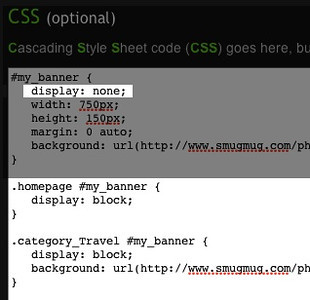 """I WANT A BANNER FOR MY HOMEPAGE, AND ONE FOR A CATEGORY, BUT NOT ON THE REST OF MY PAGES, DOABLE?<br /> <br /> <br /> <br /> <br /> <br /> <br /> <br /> Sure, it's actually a combination from the posts above; Add """"display: none;"""" to the original code.<br /> <br /> <br /> <br /> <br /> <br /> <br /> <br /> <br /> Then add: <br /> .homepage #my_banner {<br /> display: block;<br /> }<br /> <br /> .category_Travel #my_banner {<br /> display: block;<br /> background: url( <a href=""""http://nickname.smugmug.com/photos/12345678_aBcDe-O.jpg"""">http://nickname.smugmug.com/photos/12345678_aBcDe-O.jpg</a>) no-repeat;<br /> }<br /> <br /> The Travel category is an example, and can be any category you like.<br /> <br /> If you leave out the line starting with """"background:"""" in the last portion of the code, the Travel category will have the same header as the homepage."""