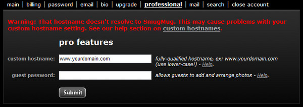 """Uh oh!  What happened?<br /> <br /> If you see this message:<br /> <br /> """"Warning: That hostname doesn't resolve to SmugMug. This may cause problems with your custom hostname setting. See our help section on custom hostnames.""""<br /> <br /> Don't worry. If you followed the previous instructions, this likely means that the changes you made at Yahoo haven't had time to spread across the Internet yet.  Sometimes this can take a full 48 hours, so try again in a little while.<br /> <br /> You should then see, """"Pro features updated!"""" and you're done.  Open a new browser tab or window and type in your custom domain name, and you should end up at your SmugMug page, with your new domain name in the browser's address bar.  Congrats!"""
