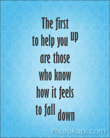 The first to help you up are those who know how it feels to fall down.