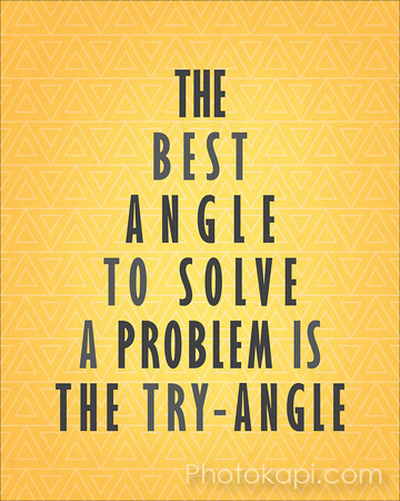 The best angle to solve a problem is the try-angle.