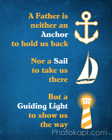 A Father is neither an Anchor to hold us back, Nor a Sail to take us there, But a Guiding Light to show us the way.