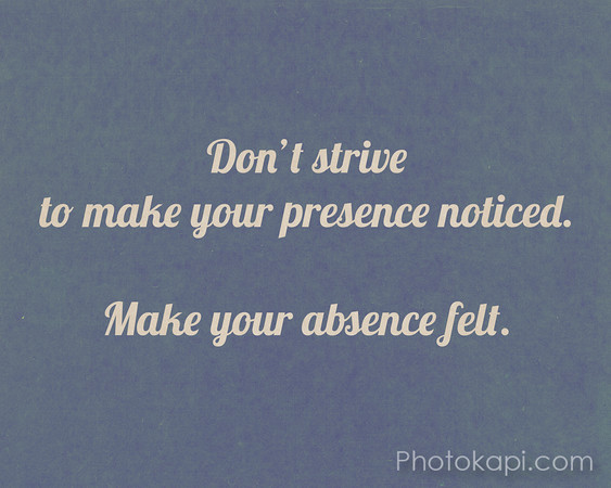 Don't strive to make your presence noticed. Make your absence felt.
