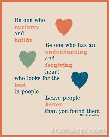 Be one who nurtures and builds. Be one who has an understanding and forgiving heart who looks for the best in people. Leave people better than you found them. - Marvin J. Ashton