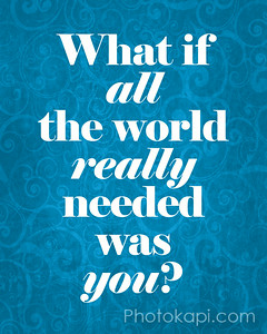 What if all the world really needed was you?