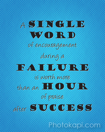 A single word of encouragement during a failure is worth more than an hour of praise after success.
