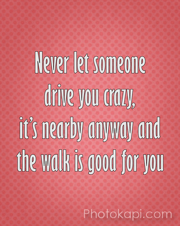 Never let someone drive you crazy, it's nearby anyway and the walk is good for you.