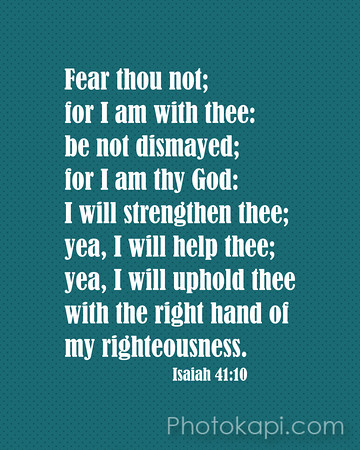 Fear thou not; for I am with thee: be not dismayed; for I am thy God: I will strenghten thee; yea, I will help thee; yea, I will uphold thee with the right hand of my righteousness. - Isaiah 41:10