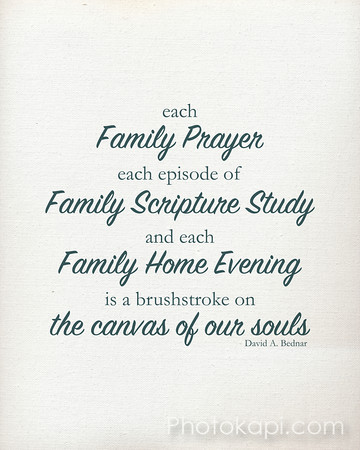 Each Family Prayer, each episode of Family Scripture Study and each Family Home Evening is a brushstroke on the canvas of our souls - David A. Bednar