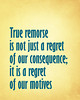 True remorse is not just a regret of our consequence; it is a regret of our motives.