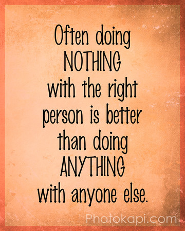Often doing Nothing with the right person is better than doing Anything with anyone else.