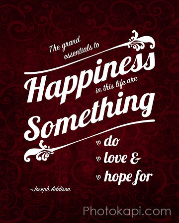 The grand essentials to happiness in this life are something to do, something to love, and something to hope for.<br /> -Joseph Addison