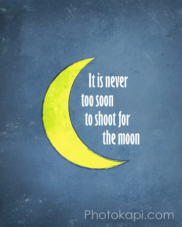 It is never too soon to shoot for the moon
