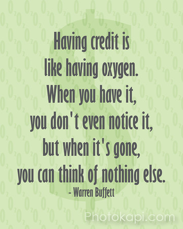 Having credit is<br /> like having oxygen.<br /> When you have it,<br /> you don't even notice it,<br /> but when it's gone,<br /> you can think of nothing else.<br /> - Warren Buffett
