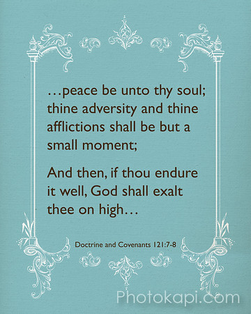 Peace be unto thy soul; thine adversity and thine afflictions shall be but a moment;<br /> And then, if thou endure it well, God shall exalt they on high..