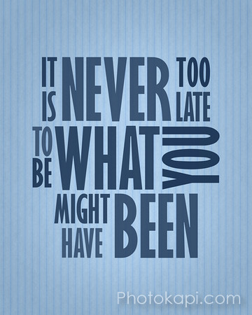 It is never to late to be what you might have been.