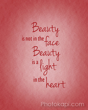 Beauty is not in the face, Beauty is a light in the heart.
