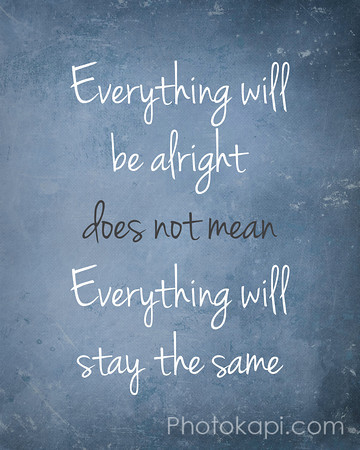 """Everything will be alright"", does not mean ""Everything will stay the same"""